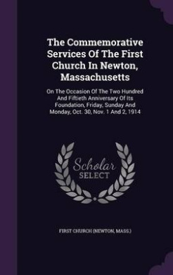 The Commemorative Services of the First Church in Newton, Massachusetts: On the Occasion of the Two Hundred and Fiftieth Anniversary of Its Foundation, Friday, Sunday and Monday, Oct. 30, Nov. 1 and 2, 1914