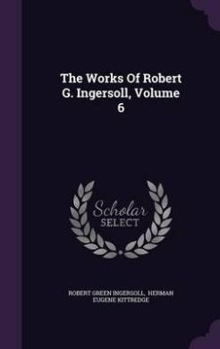 The Works of Robert G. Ingersoll, Volume 6