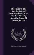 The Rules of the Law Society of Newfoundland, with the Law Society Acts, Catalogue of Books, &C., &C