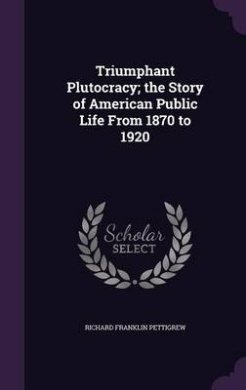 Triumphant Plutocracy; The Story of American Public Life from 1870 to 1920