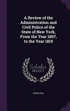 A Review of the Administration and Civil Police of the State of New York, from the Year 1807, to the Year 1819