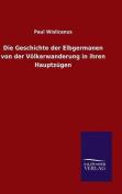 Die Geschichte Der Elbgermanen Von Der Volkerwanderung in Ihren Hauptzugen [GER]