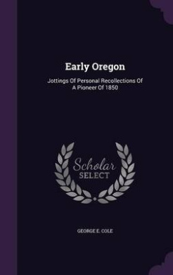 Early Oregon: Jottings of Personal Recollections of a Pioneer of 1850