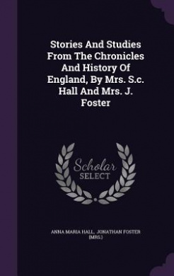 Stories and Studies from the Chronicles and History of England, by Mrs. S.C. Hall and Mrs. J. Foster