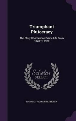 Triumphant Plutocracy: The Story of American Public Life from 1870 to 1920