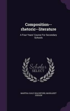 Composition--Rhetoric--Literature: A Four Years' Course for Secondary Schools
