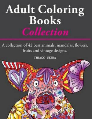 Adult Coloring Books - A Collection: A Collection of 42 Best Animals, Mandalas, Flowers, Fruits and Vintage Designs: Coloring Books for Adults: Stress Relieving Patterns.