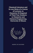 Chemical Literature and Its Use; Notes of a Course of Lectures, in Chemistry 92 Required of Third Year Students in Chemistry and Chemical Engineering, University of Illinois