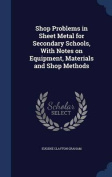 Shop Problems in Sheet Metal for Secondary Schools, with Notes on Equipment, Materials and Shop Methods