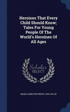 Heroines That Every Child Should Know; Tales for Young People of the World's Heroines of All Ages