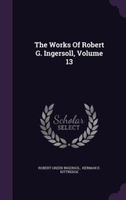 The Works of Robert G. Ingersoll, Volume 13