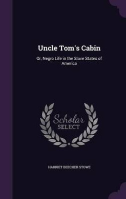 Uncle Tom's Cabin: Or, Negro Life in the Slave States of America