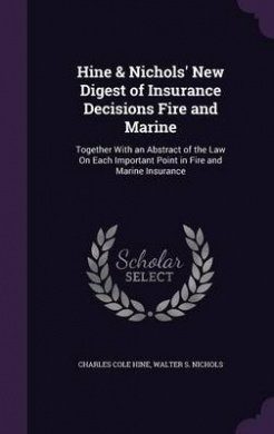 Hine & Nichols' New Digest of Insurance Decisions Fire and Marine  : Together with an Abstract of the Law on Each Important Point in Fire and Marine Insurance