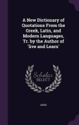 A New Dictionary of Quotations from the Greek, Latin, and Modern Languages, Tr. by the Author of 'Live and Learn'