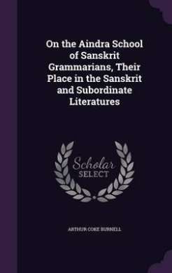 On the Aindra School of Sanskrit Grammarians, Their Place in the Sanskrit and Subordinate Literatures