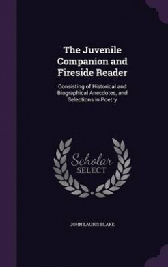 The Juvenile Companion and Fireside Reader: Consisting of Historical and Biographical Anecdotes, and Selections in Poetry