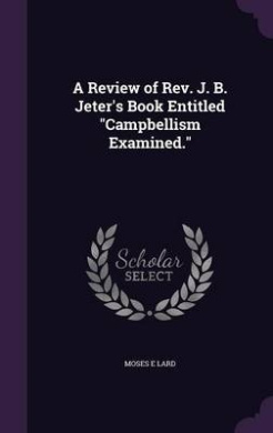 A Review of REV. J. B. Jeter's Book Entitled Campbellism Examined.