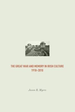 The Great War and Memory in Irish Culture, 1918 - 2010 (Irish Research Series)