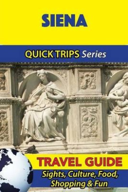 Siena Travel Guide (Quick Trips Series): Sights, Culture, Food, Shopping & Fun