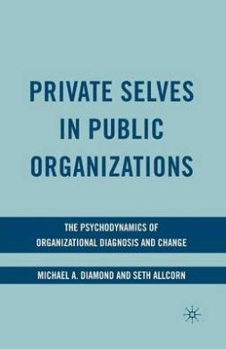 Private Selves in Public Organizations: The Psychodynamics of Organizational Diagnosis and Change: 2009