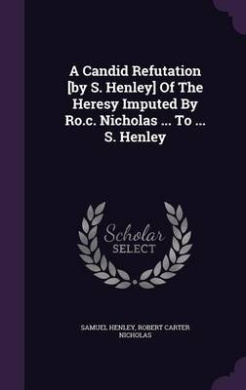 A Candid Refutation [By S. Henley] of the Heresy Imputed by Ro.C. Nicholas ... to ... S. Henley
