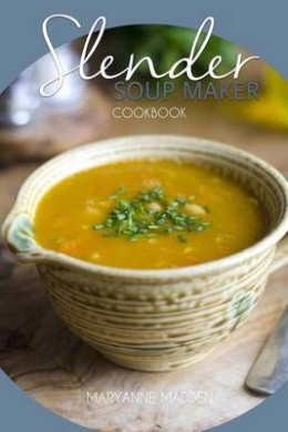 Slender Soup Maker Cookbook: Low Calorie Recipes for the Soup Maker Under 100, 200, 300, 400 and 500 Calories