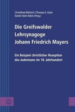 Die Greifswalder Lehrsynagoge Johann Friedrich Mayers: Ein Beispiel Christlicher Rezeption Des Judentums Im 18. Jahrhundert (Greifswalder Theologische Forschungen)