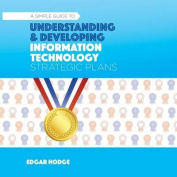 Simple Guide to Understanding and Developing an Information Technology (It) Strategic Plan
