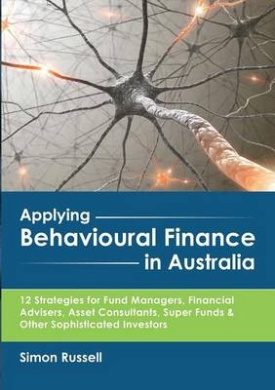 Applying Behavioural Finance in Australia: 12 Strategies for Fund Managers, Financial Advisers, Asset Consultants, Super Funds & Other Sophisticated Investors