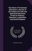 The Roots of Vocational Education; A Survey of the Origins of Trade and Industrial Education Found in Industry, Education, Legislation and Social Progress