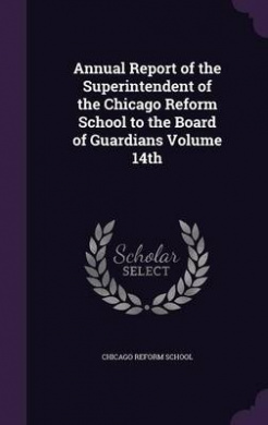 Annual Report of the Superintendent of the Chicago Reform School to the Board of Guardians Volume 14th