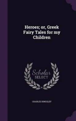 Heroes; Or, Greek Fairy Tales for My Children
