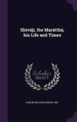 Shivaji, the Marattha, His Life and Times