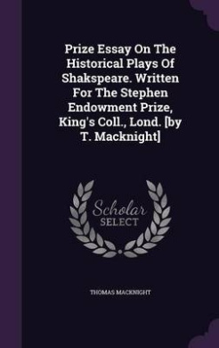 Prize Essay on the Historical Plays of Shakspeare. Written for the Stephen Endowment Prize, King's Coll., Lond. [By T. Macknight]