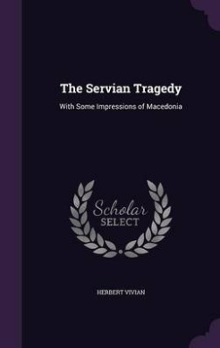 The Servian Tragedy: With Some Impressions of Macedonia