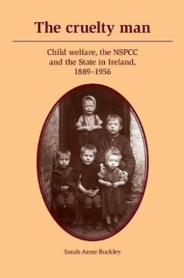 The Cruelty Man: Child Welfare, the NSPCC and the State in Ireland, 1889-1956