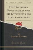Die Deutschen Ko Nigswahlen Und Die Entstehung Des Kurfu Rstenthums  [GER]