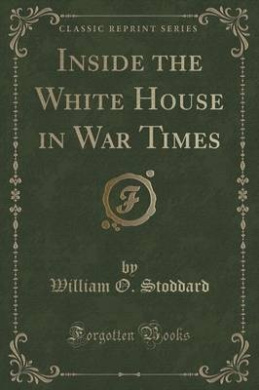 Inside the White House in War Times (Classic Reprint)