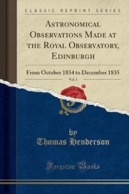Astronomical Observations Made at the Royal Observatory, Edinburgh, Vol. 1: From October 1834 to December 1835 (Classic Reprint)