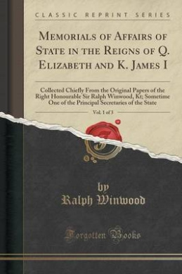 Memorials of Affairs of State in the Reigns of Q. Elizabeth and K. James I, Vol. 1 of 3: Collected Chiefly from the Original Papers of the Right Honourable Sir Ralph Winwood, Kt; Sometime One of the Principal Secretaries of the State (Classic Reprint)