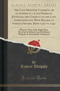 The Late Minister Unmask'd, or an Answer to a Late Pamphlet Entitled, the Conduct of the Late Administration, with Regard to Foreign Affairs, from 1722 to 1742: Wherein That of the Right Hon. the Earl of Orford, Late Sir Robert Walpole, Is Particularly VI