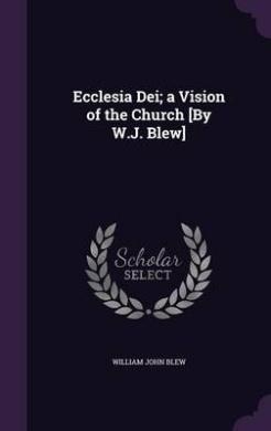Ecclesia Dei; A Vision of the Church [By W.J. Blew]