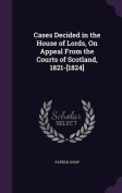 Cases Decided in the House of Lords, on Appeal from the Courts of Scotland, 1821-[1824]