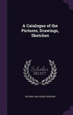 A Catalogue of the Pictures, Drawings, Sketches