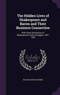 The Hidden Lives of Shakespeare and Bacon and Their Business Connection: With Some Revelations of Shakespeare's Early Struggles, 1587-1592