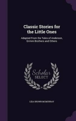 Classic Stories for the Little Ones: Adapted from the Tales of Anderson, Grimm Brothers and Others