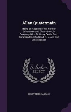 Allan Quatermain: Being an Account of His Further Adventures and Discoveries; In Company with Sir Henry Curtis, Bart., Commander John Good, R. N. and One Umslopogaas