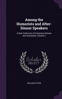 Among the Humorists and After-Dinner Speakers: A New Collection of Humorous Stories and Anecdotes, Volume 2