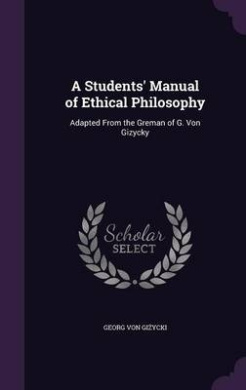 A Students' Manual of Ethical Philosophy: Adapted from the Greman of G. Von Gizycky