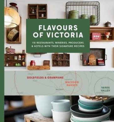 Flavours of Victoria: Favourite Restaurants, Wineries, Producers and Hotels with their Signature Dishes
